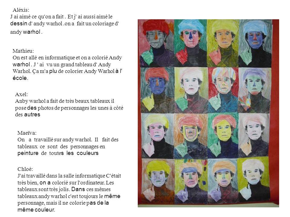 Aléxis: J ai aimé ce qu on a fait . Et j ai aussi aimé le dessin d andy warhol .on a fait un coloriage d andy warhol .