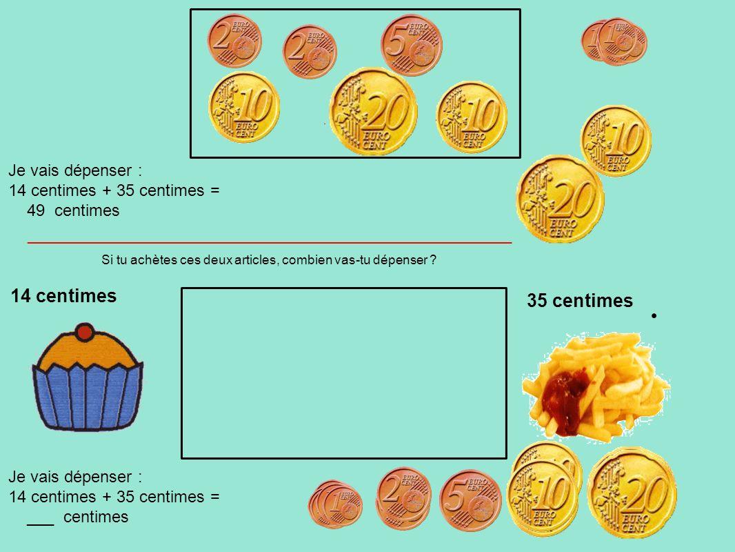 14 centimes 35 centimes Je vais dépenser : 14 centimes + 35 centimes =