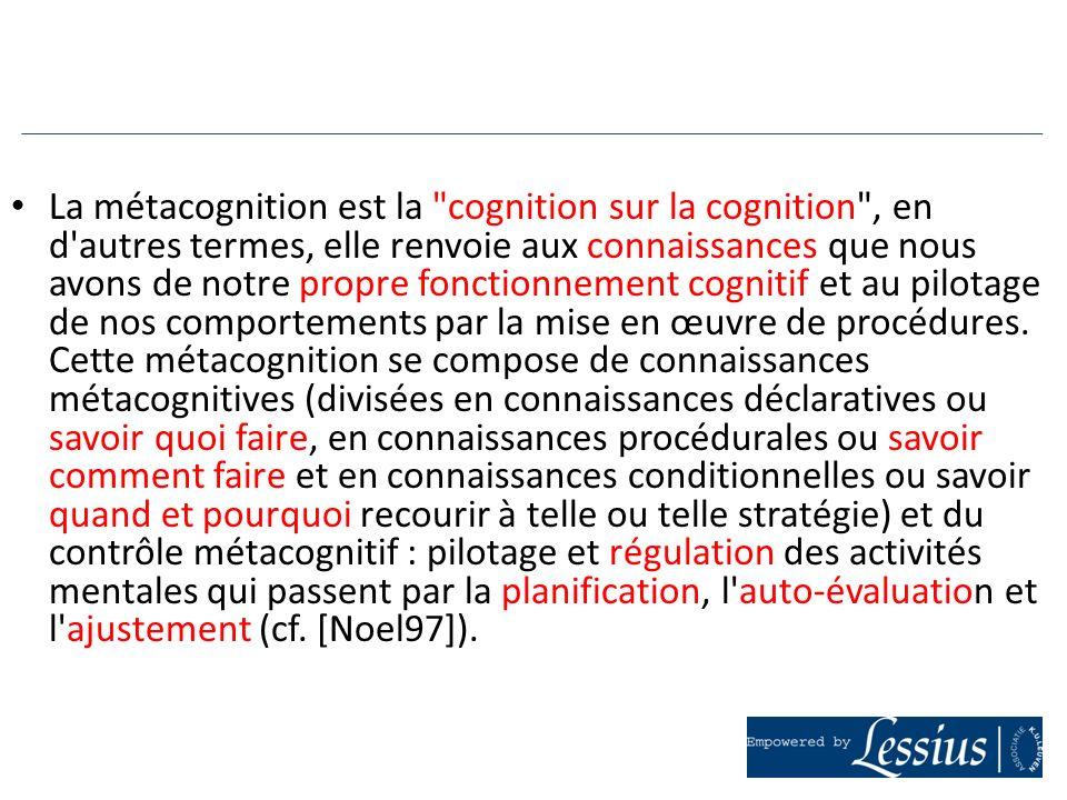 La métacognition est la cognition sur la cognition , en d autres termes, elle renvoie aux connaissances que nous avons de notre propre fonctionnement cognitif et au pilotage de nos comportements par la mise en œuvre de procédures.