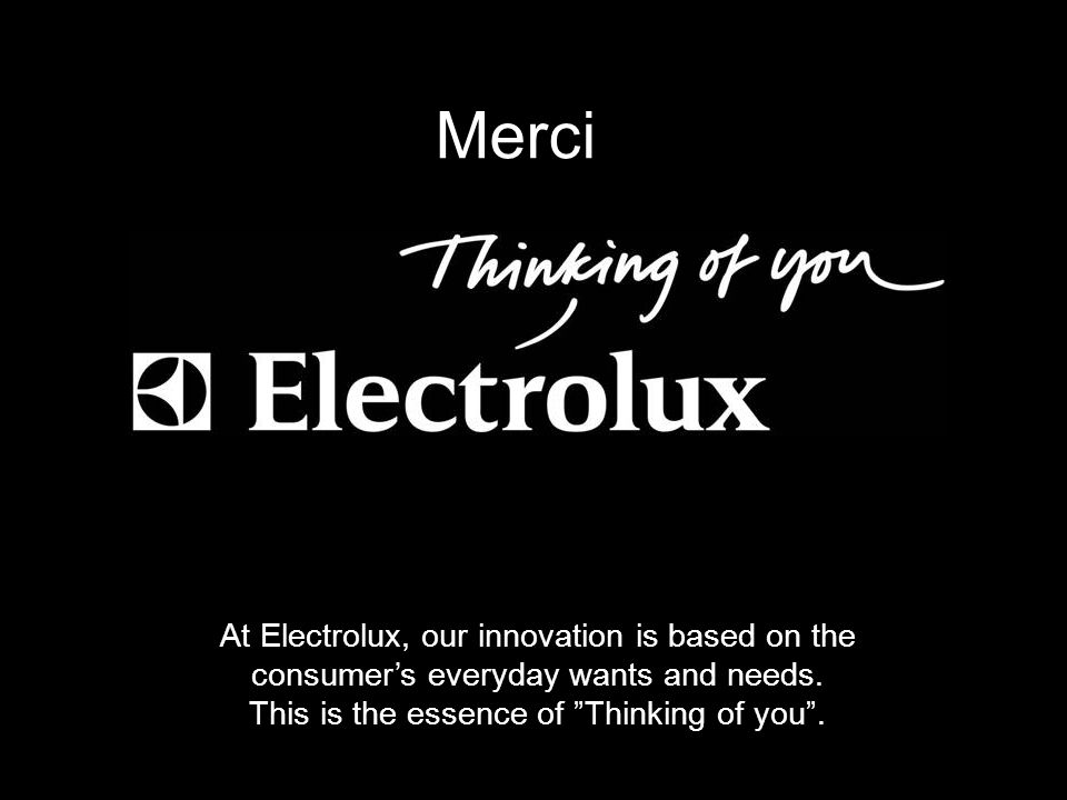Merci Merci. At Electrolux, our innovation is based on the consumer's everyday wants and needs.
