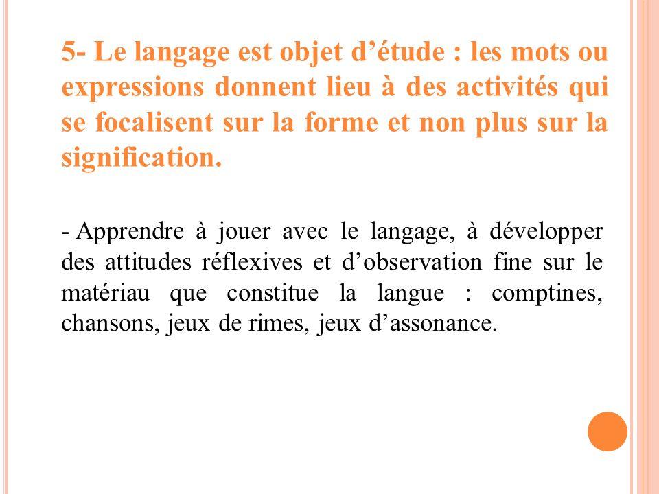 5- Le langage est objet d'étude : les mots ou expressions donnent lieu à des activités qui se focalisent sur la forme et non plus sur la signification.