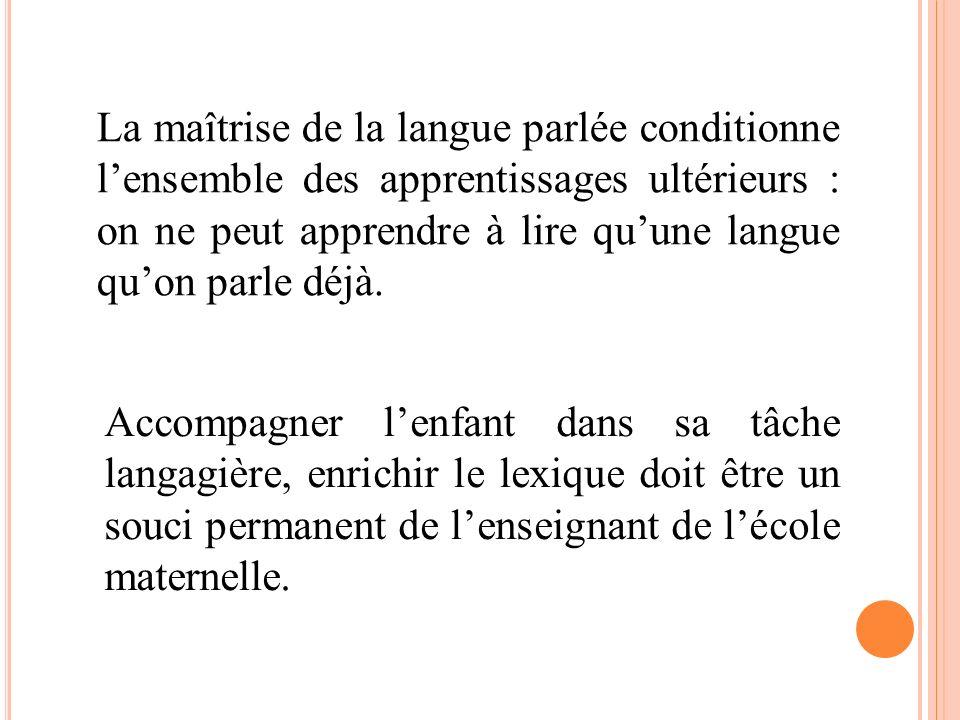 La maîtrise de la langue parlée conditionne l'ensemble des apprentissages ultérieurs : on ne peut apprendre à lire qu'une langue qu'on parle déjà.