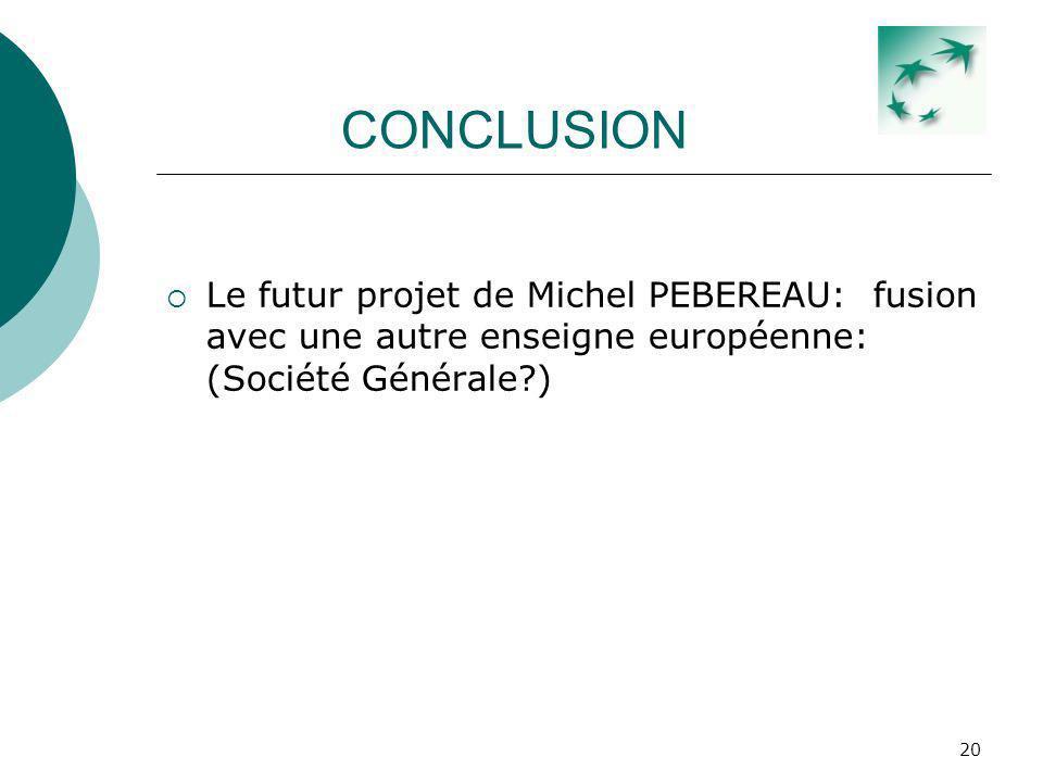 CONCLUSION Le futur projet de Michel PEBEREAU: fusion avec une autre enseigne européenne: (Société Générale )