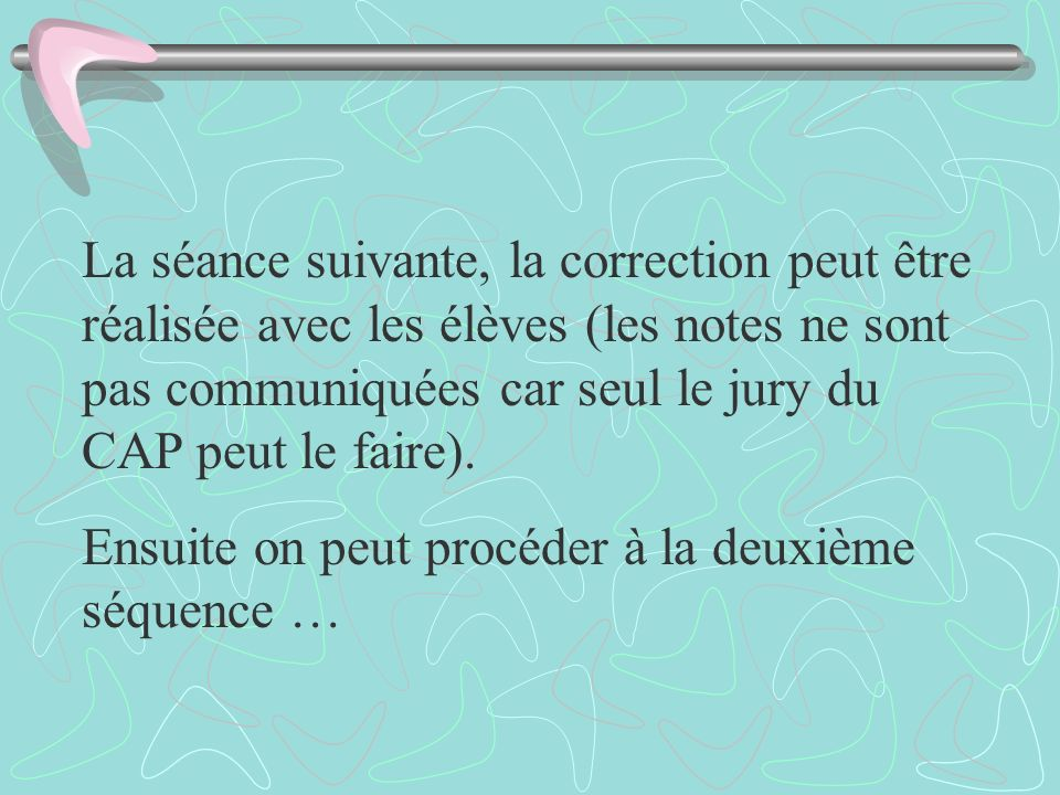 La séance suivante, la correction peut être réalisée avec les élèves (les notes ne sont pas communiquées car seul le jury du CAP peut le faire).