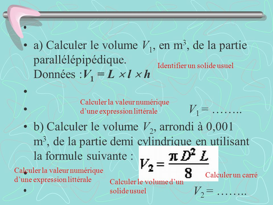 a) Calculer le volume V1, en m3, de la partie parallélépipédique. Données :V1 = L  l  h.