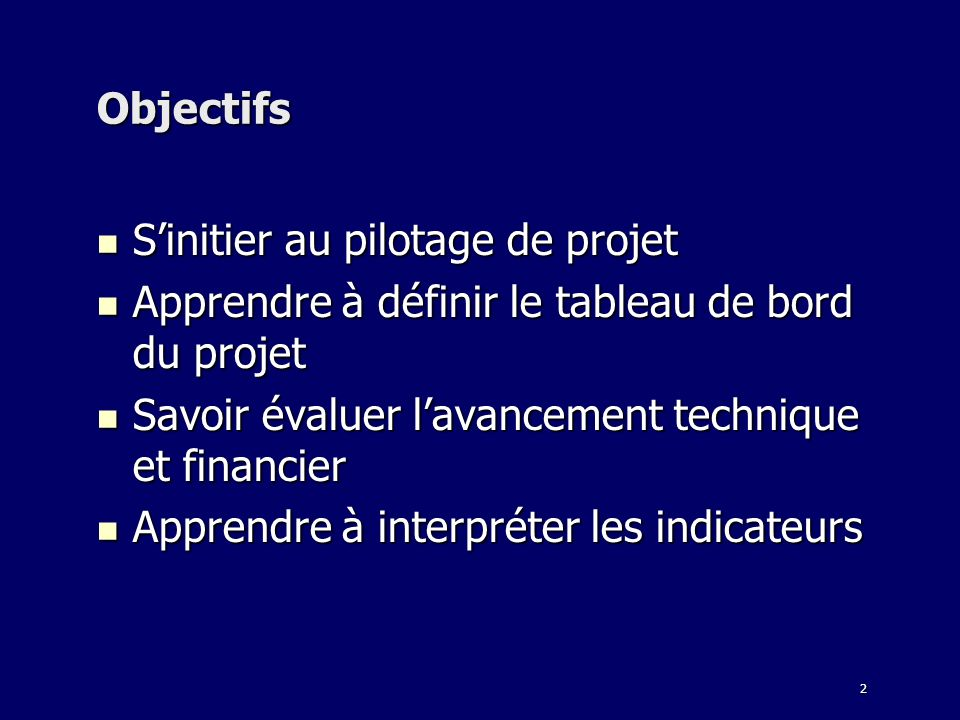 Objectifs S'initier au pilotage de projet. Apprendre à définir le tableau de bord du projet. Savoir évaluer l'avancement technique et financier.
