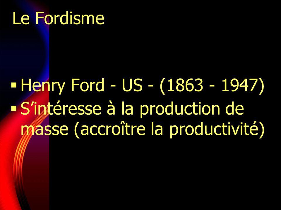 Le Fordisme Henry Ford - US - (1863 - 1947) S'intéresse à la production de masse (accroître la productivité)