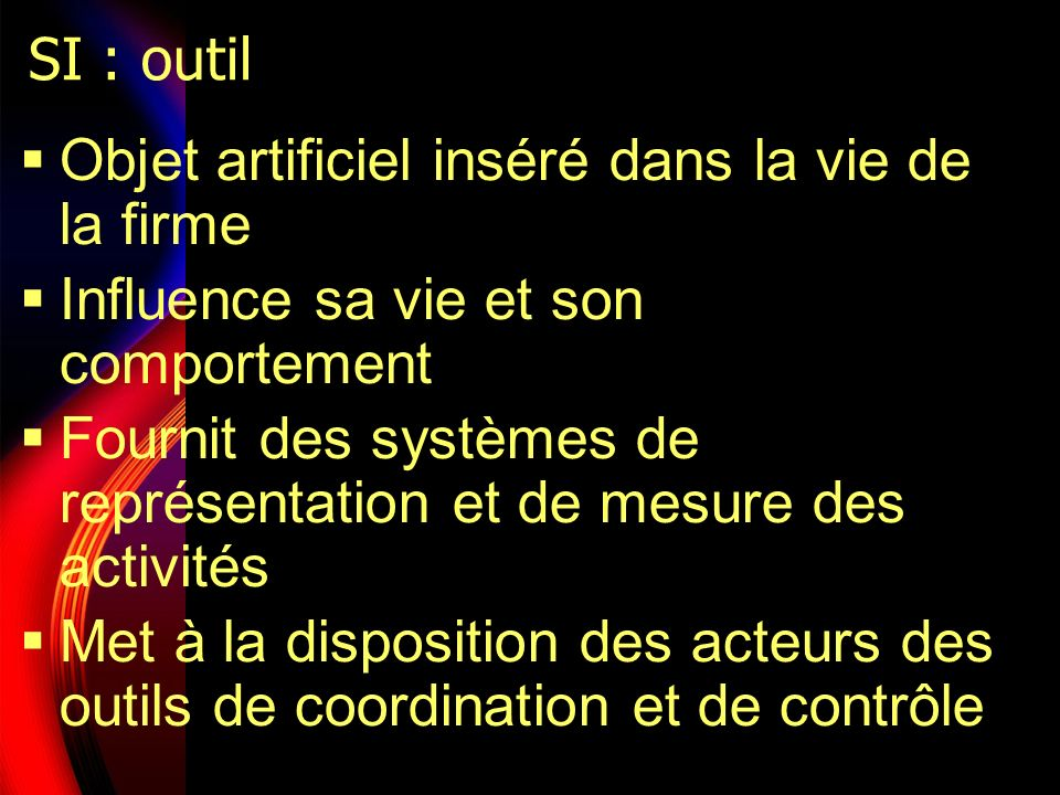 SI : outil Objet artificiel inséré dans la vie de la firme. Influence sa vie et son comportement.