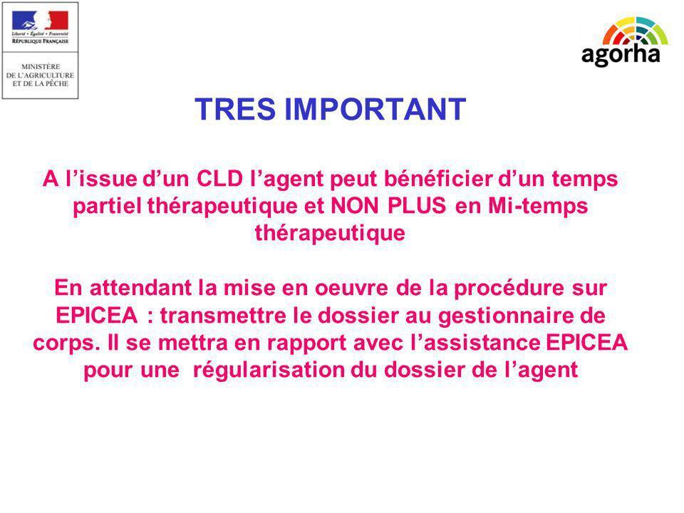 TRES IMPORTANT A l'issue d'un CLD l'agent peut bénéficier d'un temps partiel thérapeutique et NON PLUS en Mi-temps thérapeutique En attendant la mise en oeuvre de la procédure sur EPICEA : transmettre le dossier au gestionnaire de corps.