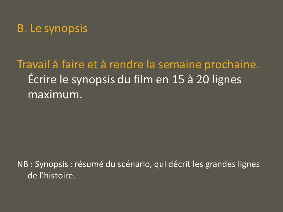 B. Le synopsisTravail à faire et à rendre la semaine prochaine. Écrire le synopsis du film en 15 à 20 lignes maximum.
