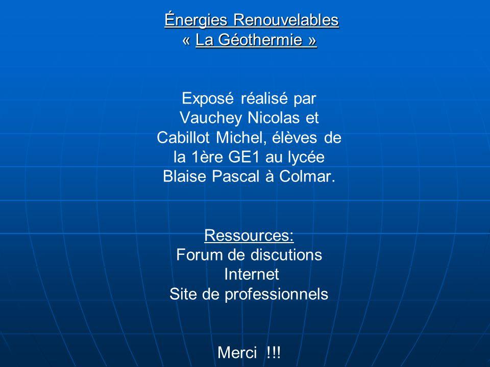 Énergies Renouvelables « La Géothermie » Exposé réalisé par Vauchey Nicolas et Cabillot Michel, élèves de la 1ère GE1 au lycée Blaise Pascal à Colmar.