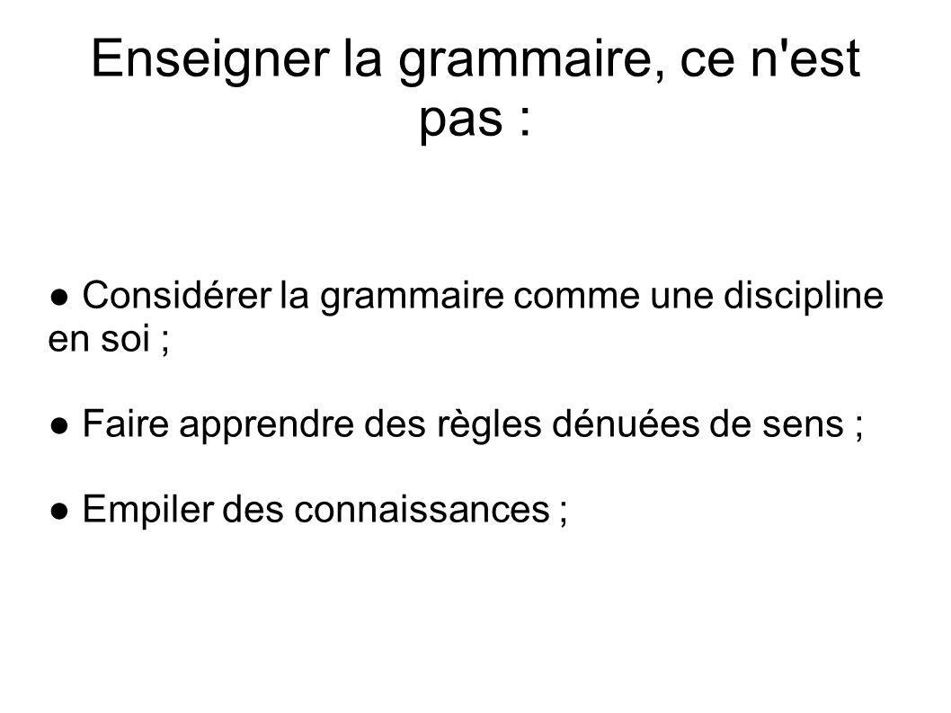 Enseigner la grammaire, ce n est pas :