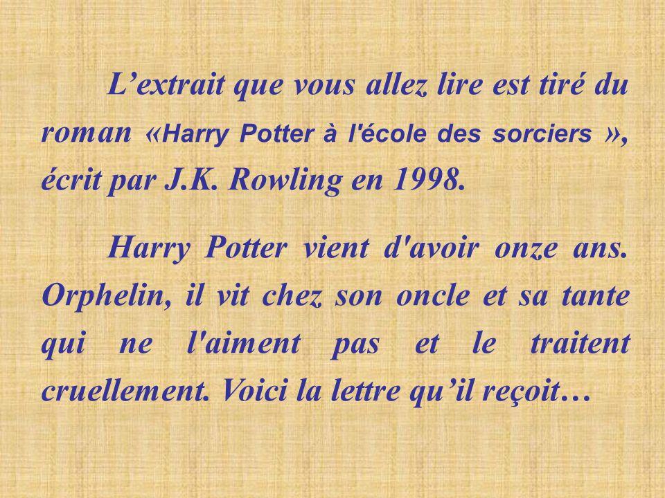 L'extrait que vous allez lire est tiré du roman «Harry Potter à l école des sorciers », écrit par J.K. Rowling en 1998.