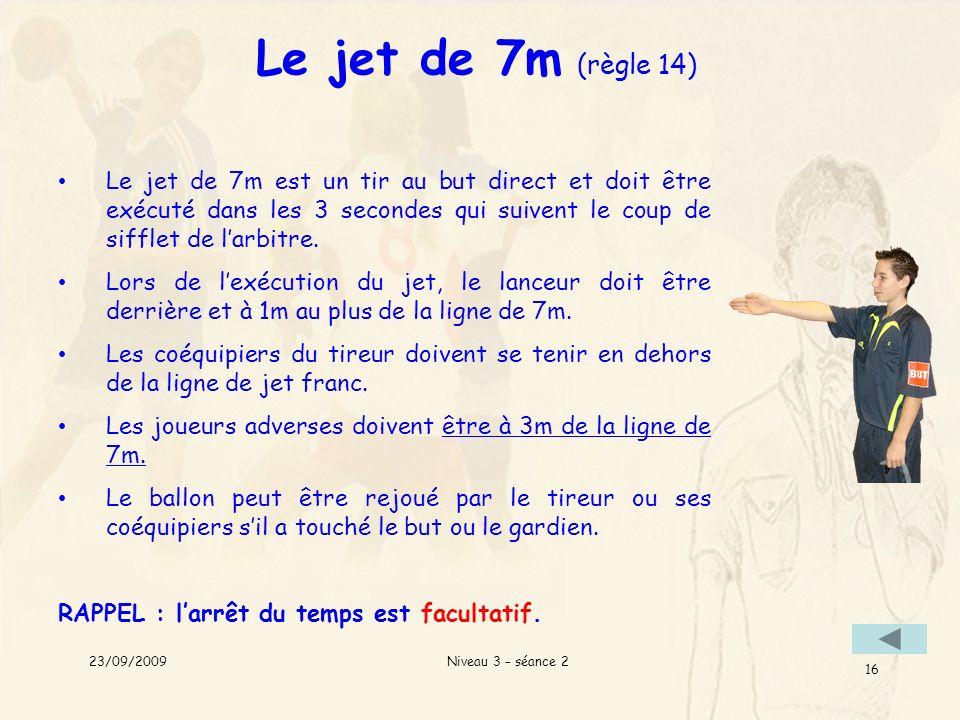 Le jet de 7m (règle 14) Le jet de 7m est un tir au but direct et doit être exécuté dans les 3 secondes qui suivent le coup de sifflet de l'arbitre.