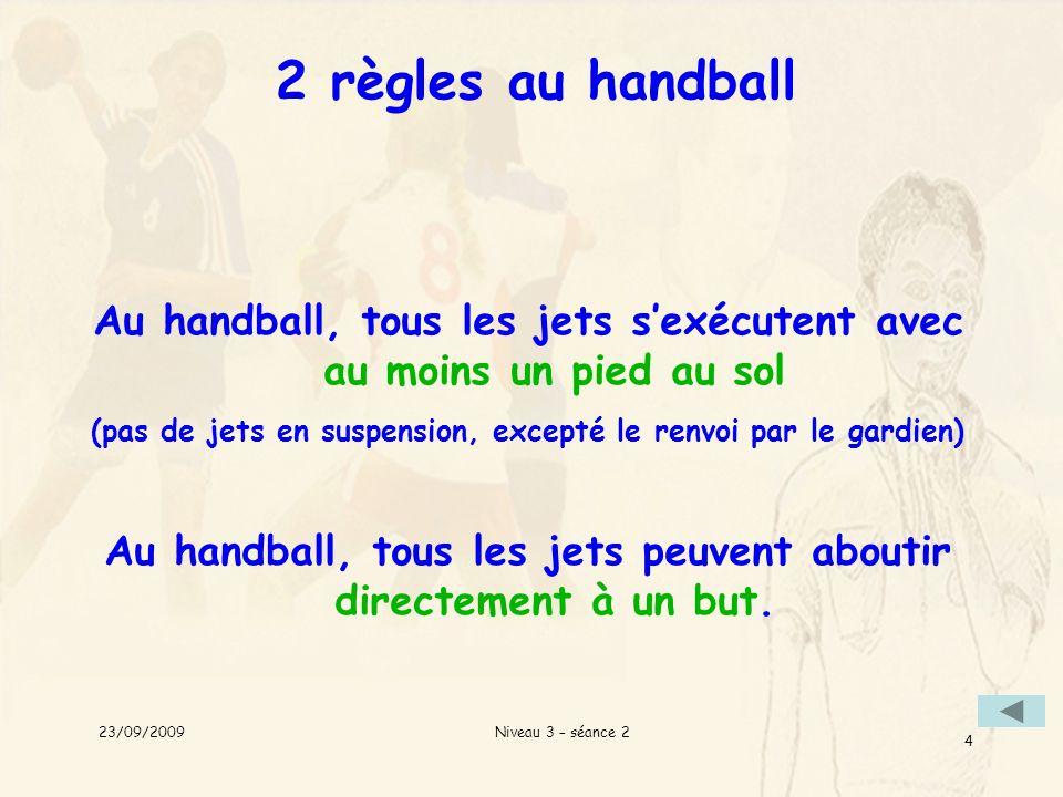 2 règles au handball Au handball, tous les jets s'exécutent avec au moins un pied au sol.