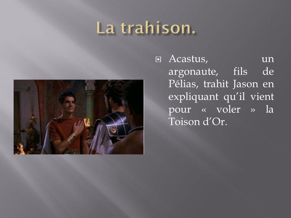 La trahison.Acastus, un argonaute, fils de Pélias, trahit Jason en expliquant qu'il vient pour « voler » la Toison d'Or.