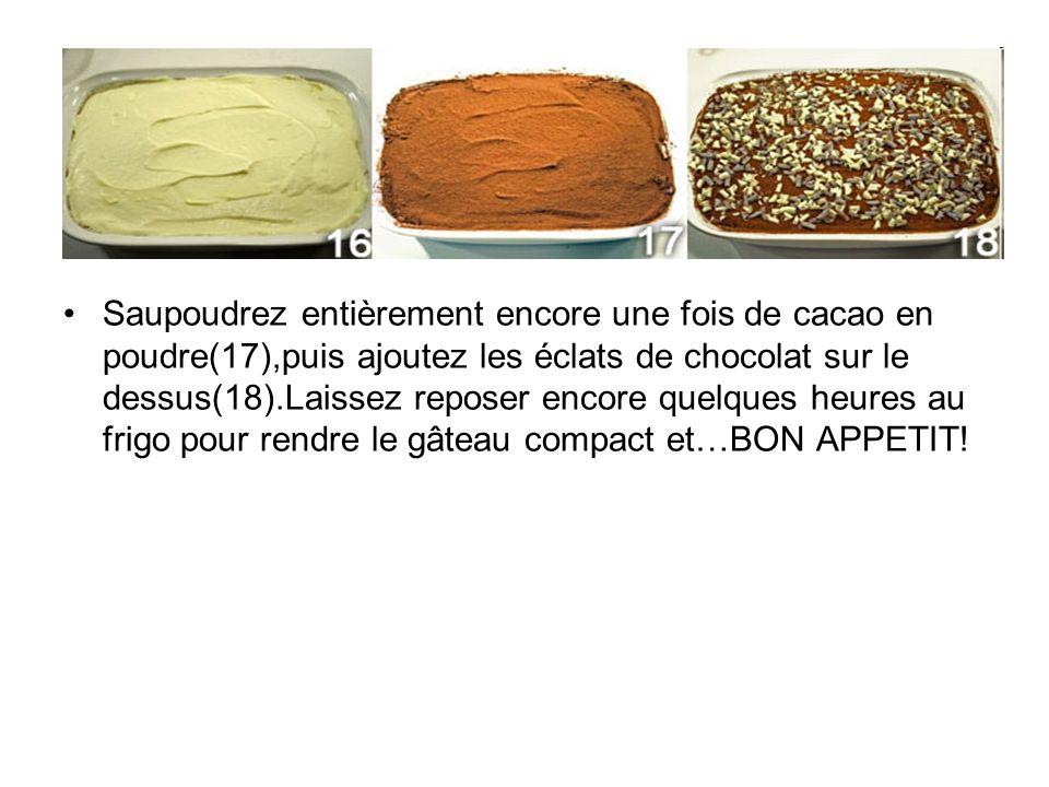 Saupoudrez entièrement encore une fois de cacao en poudre(17),puis ajoutez les éclats de chocolat sur le dessus(18).Laissez reposer encore quelques heures au frigo pour rendre le gâteau compact et…BON APPETIT!