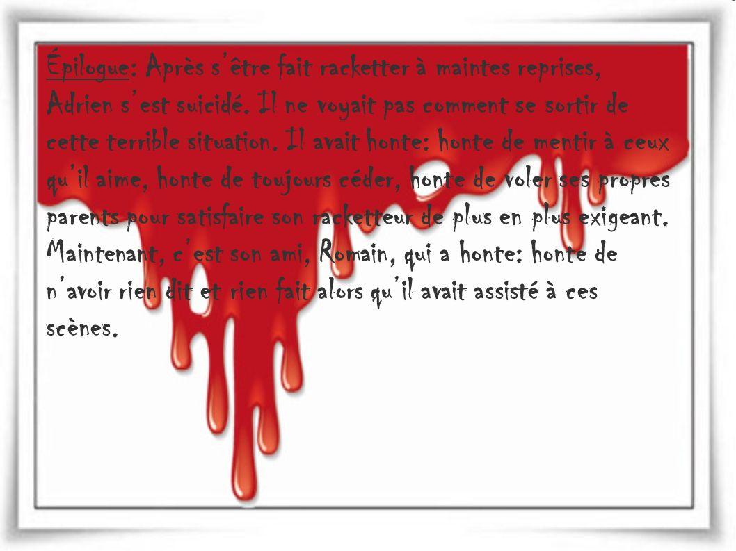 Épilogue: Après s'être fait racketter à maintes reprises, Adrien s'est suicidé.