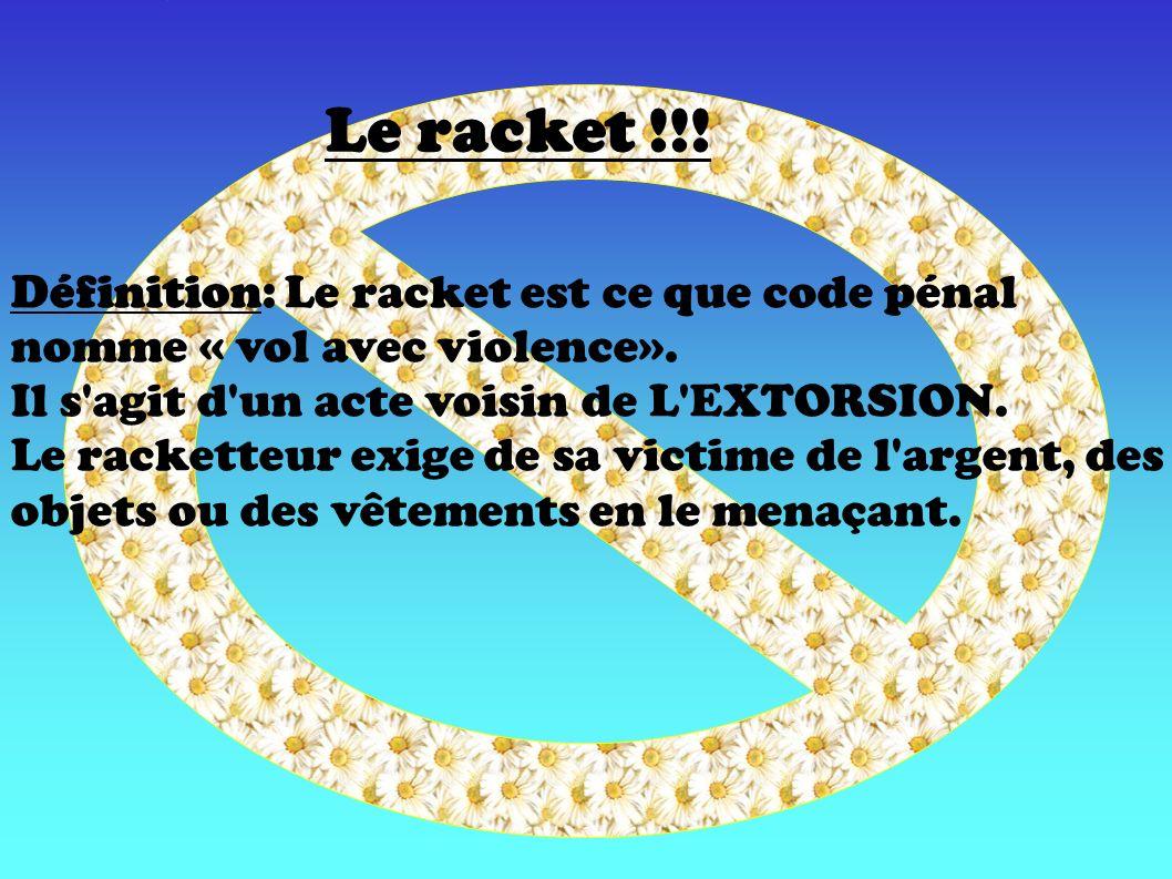 Le racket !!! Définition: Le racket est ce que code pénal nomme « vol avec violence». Il s agit d un acte voisin de L EXTORSION.
