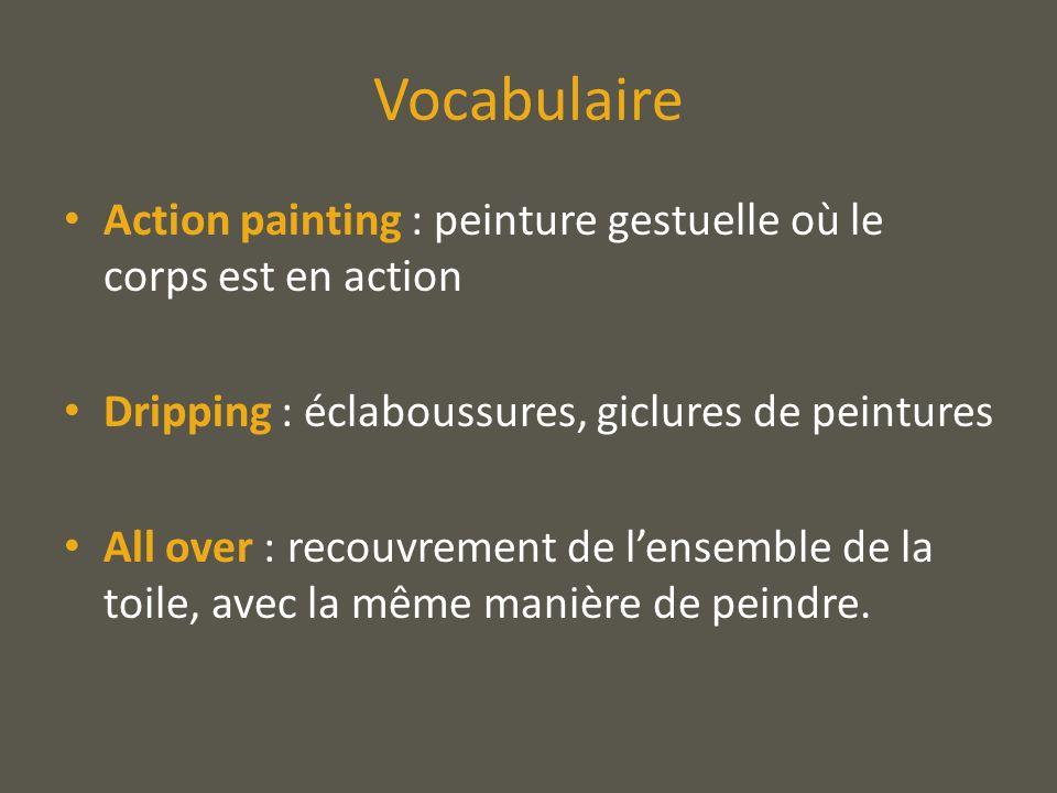 Vocabulaire Action painting : peinture gestuelle où le corps est en action. Dripping : éclaboussures, giclures de peintures.