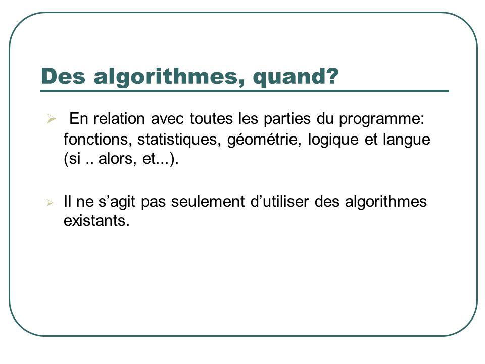 Des algorithmes, quand En relation avec toutes les parties du programme: fonctions, statistiques, géométrie, logique et langue (si .. alors, et...).