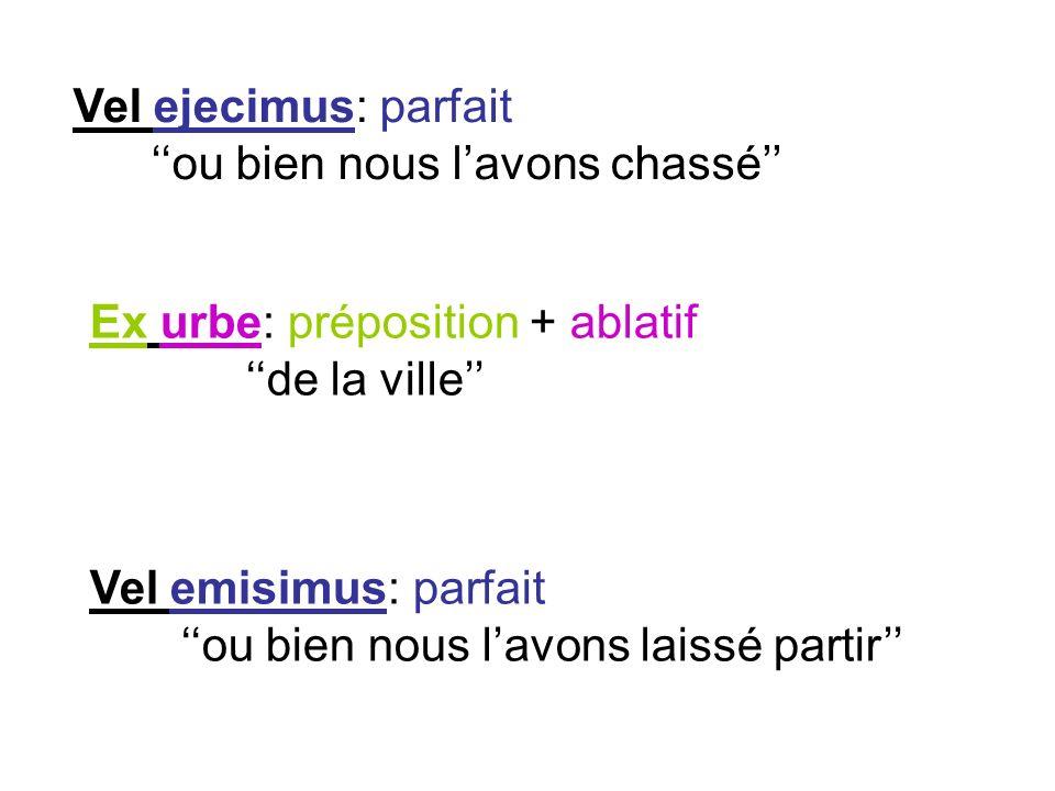 Vel ejecimus: parfait ''ou bien nous l'avons chassé'' Ex urbe: préposition + ablatif. ''de la ville''