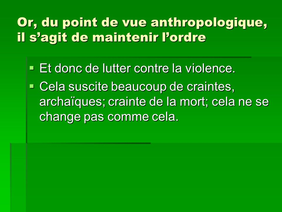 Or, du point de vue anthropologique, il s'agit de maintenir l'ordre