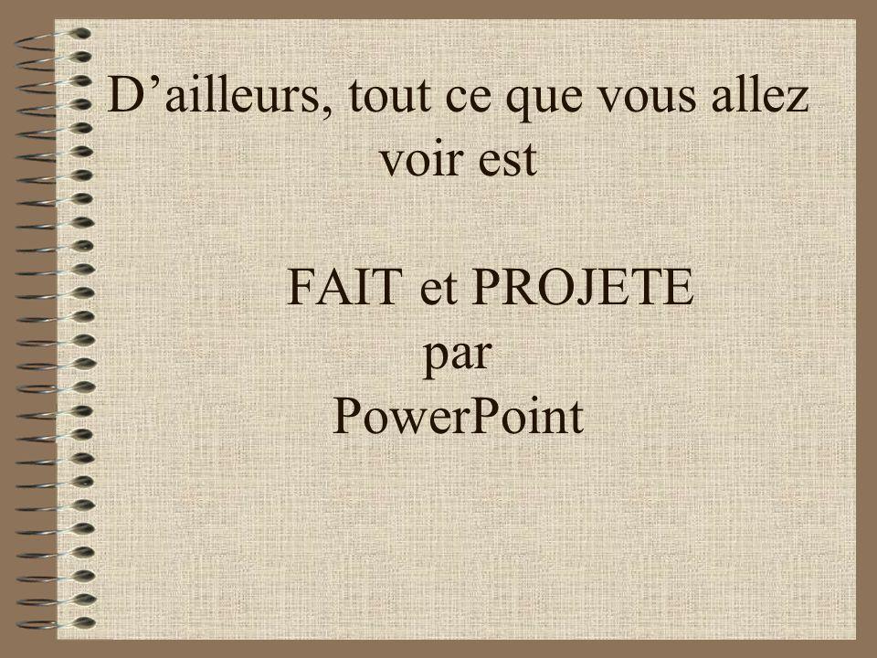 D'ailleurs, tout ce que vous allez voir est FAIT et PROJETE par PowerPoint