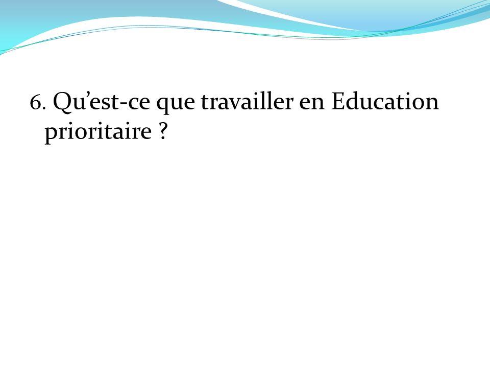 6. Qu'est-ce que travailler en Education prioritaire