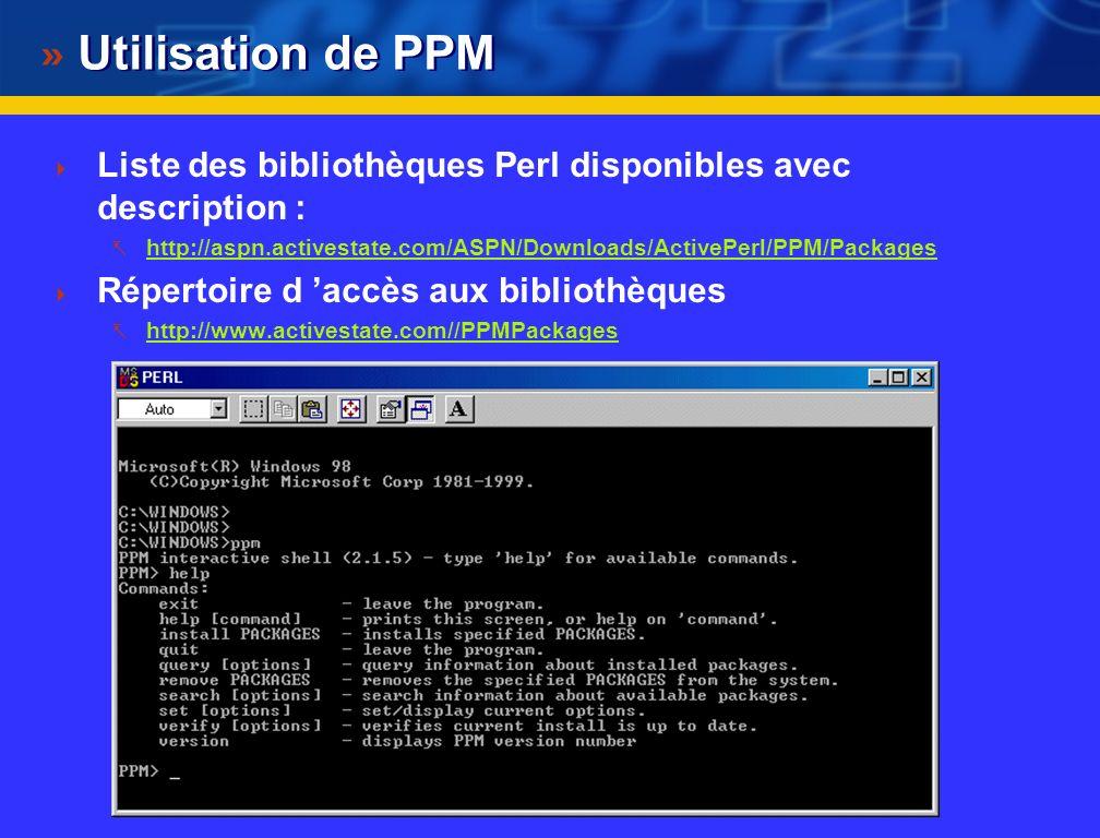 Utilisation de PPM Liste des bibliothèques Perl disponibles avec description : http://aspn.activestate.com/ASPN/Downloads/ActivePerl/PPM/Packages.