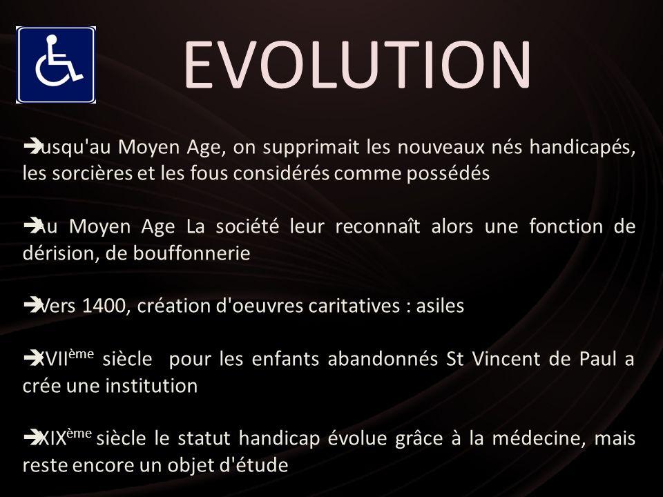 EVOLUTION Jusqu au Moyen Age, on supprimait les nouveaux nés handicapés, les sorcières et les fous considérés comme possédés.