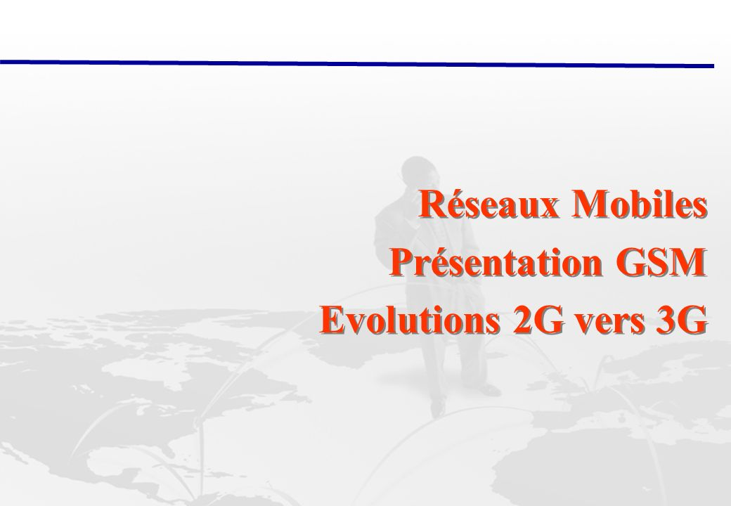 Réseaux Mobiles Présentation GSM Evolutions 2G vers 3G
