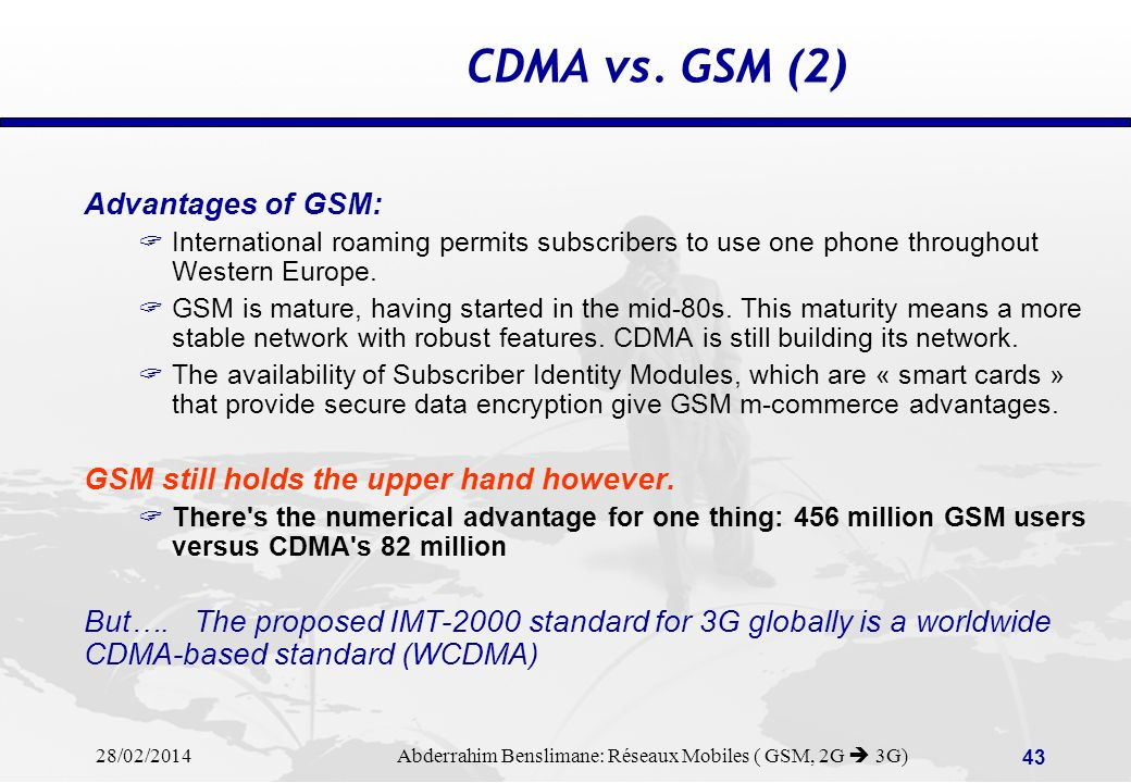CDMA vs. GSM (2) Advantages of GSM:
