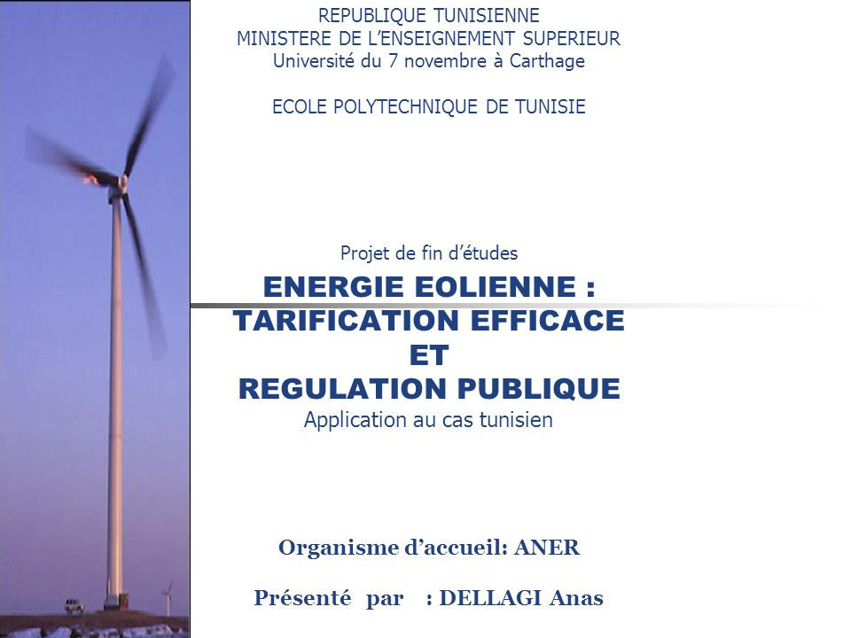 REPUBLIQUE TUNISIENNE MINISTERE DE L'ENSEIGNEMENT SUPERIEUR Université du 7 novembre à Carthage ECOLE POLYTECHNIQUE DE TUNISIE Projet de fin d'études ENERGIE EOLIENNE : TARIFICATION EFFICACE ET REGULATION PUBLIQUE Application au cas tunisien Organisme d'accueil: ANER Présenté par : DELLAGI Anas