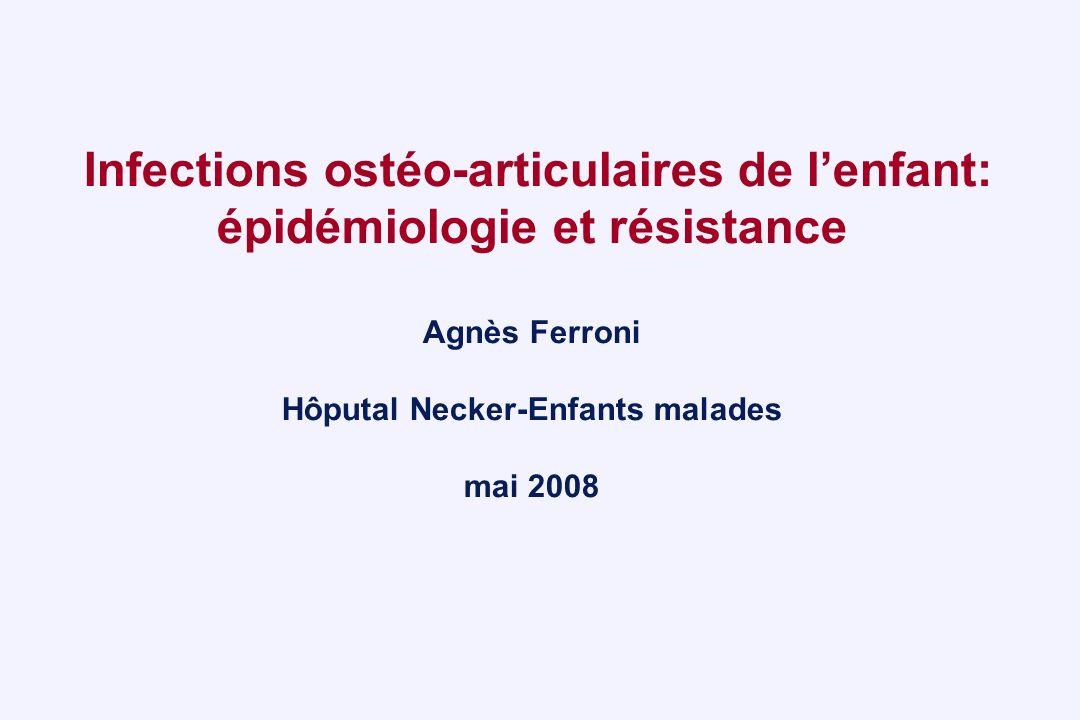 Infections ostéo-articulaires de l'enfant: épidémiologie et résistance Agnès Ferroni Hôputal Necker-Enfants malades mai 2008