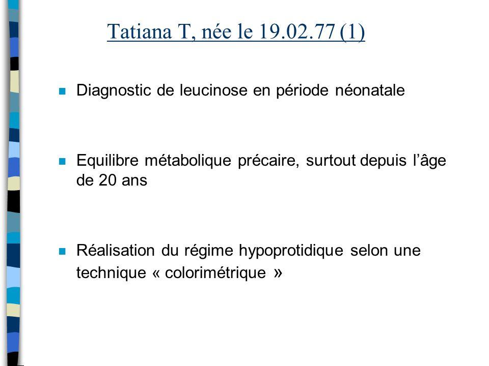 Tatiana T, née le 19.02.77 (1) Diagnostic de leucinose en période néonatale. Equilibre métabolique précaire, surtout depuis l'âge de 20 ans.