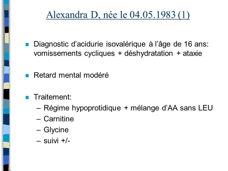 Alexandra D, née le 04.05.1983 (1) Diagnostic d'acidurie isovalérique à l'âge de 16 ans: vomissements cycliques + déshydratation + ataxie.