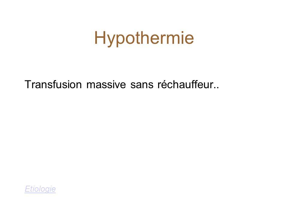 Hypothermie Transfusion massive sans réchauffeur.. Etiologie