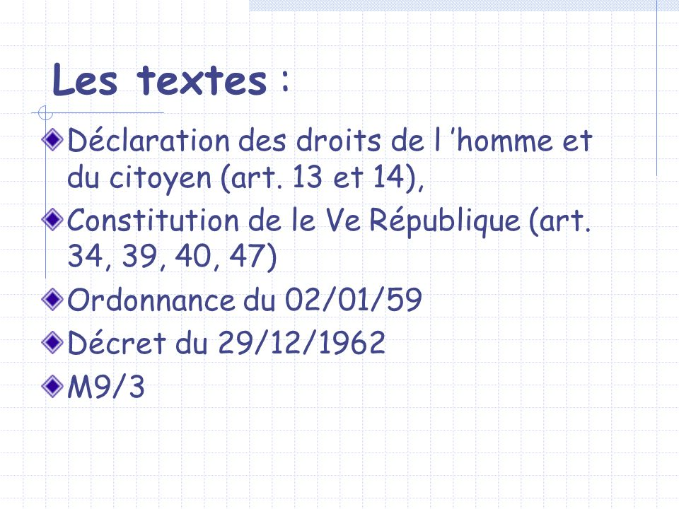 Les textes :Déclaration des droits de l 'homme et du citoyen (art. 13 et 14), Constitution de le Ve République (art. 34, 39, 40, 47)