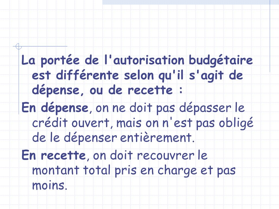 La portée de l autorisation budgétaire est différente selon qu il s agit de dépense, ou de recette :