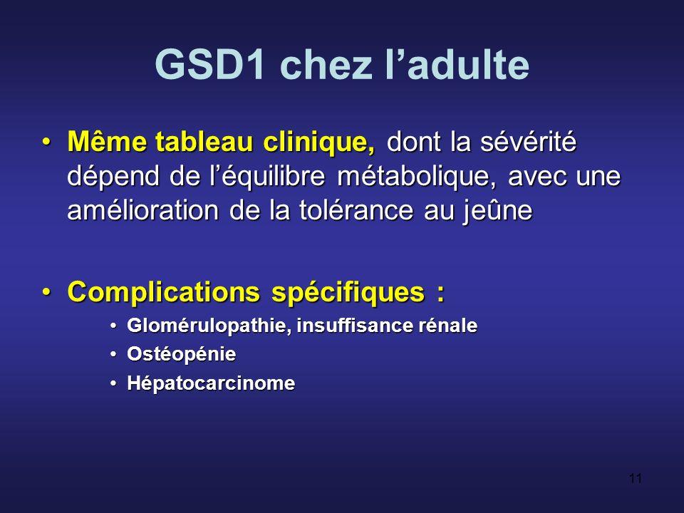 GSD1 chez l'adulte Même tableau clinique, dont la sévérité dépend de l'équilibre métabolique, avec une amélioration de la tolérance au jeûne.