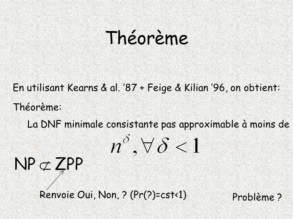 Théorème En utilisant Kearns & al. '87 + Feige & Kilian '96, on obtient: Théorème: La DNF minimale consistante pas approximable à moins de.