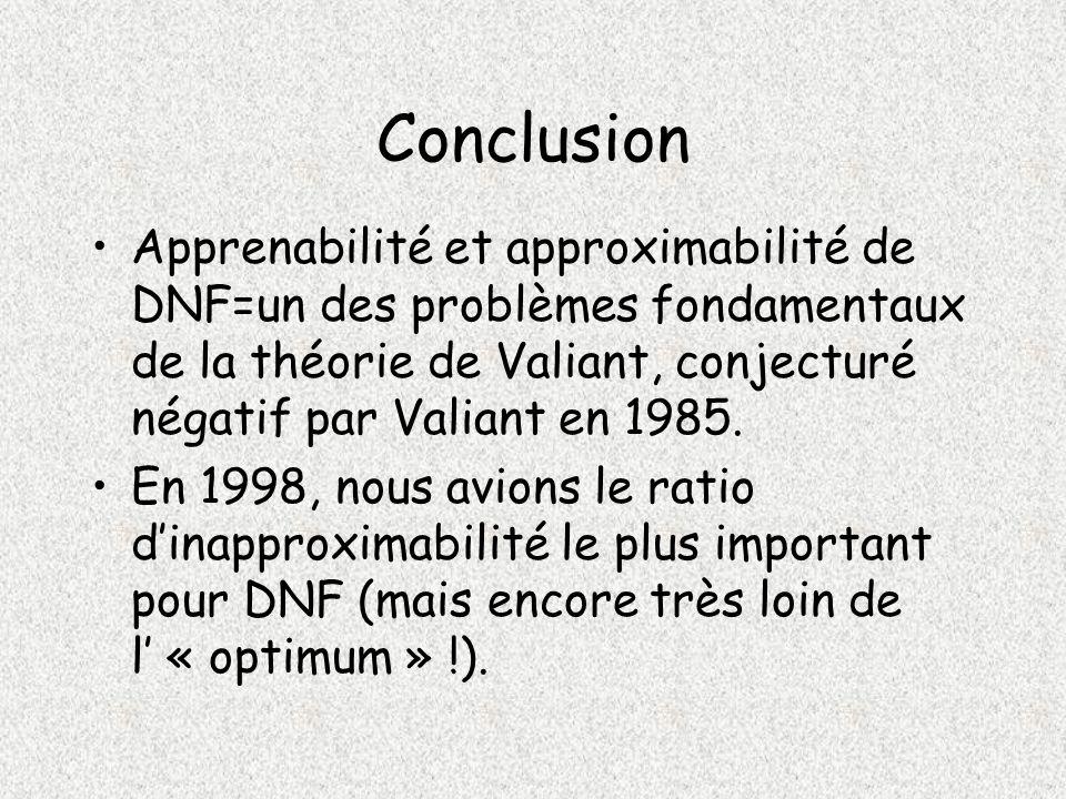 Conclusion Apprenabilité et approximabilité de DNF=un des problèmes fondamentaux de la théorie de Valiant, conjecturé négatif par Valiant en 1985.