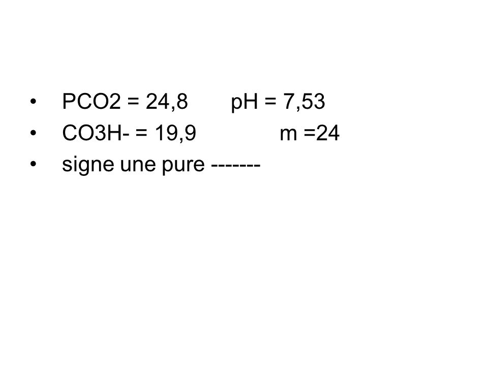 PCO2 = 24,8 pH = 7,53 CO3H- = 19,9 m =24 signe une pure