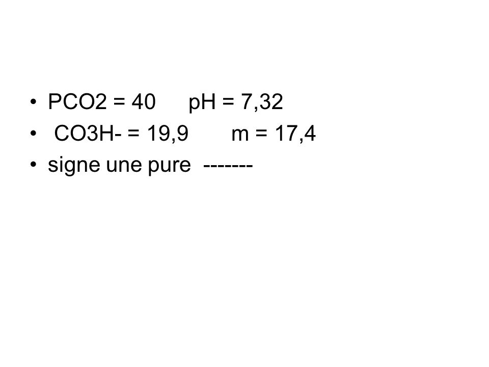 PCO2 = 40 pH = 7,32 CO3H- = 19,9 m = 17,4 signe une pure