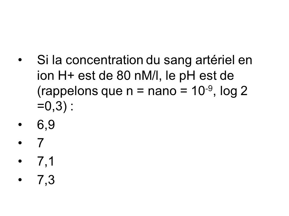 Si la concentration du sang artériel en ion H+ est de 80 nM/l, le pH est de (rappelons que n = nano = 10-9, log 2 =0,3) :