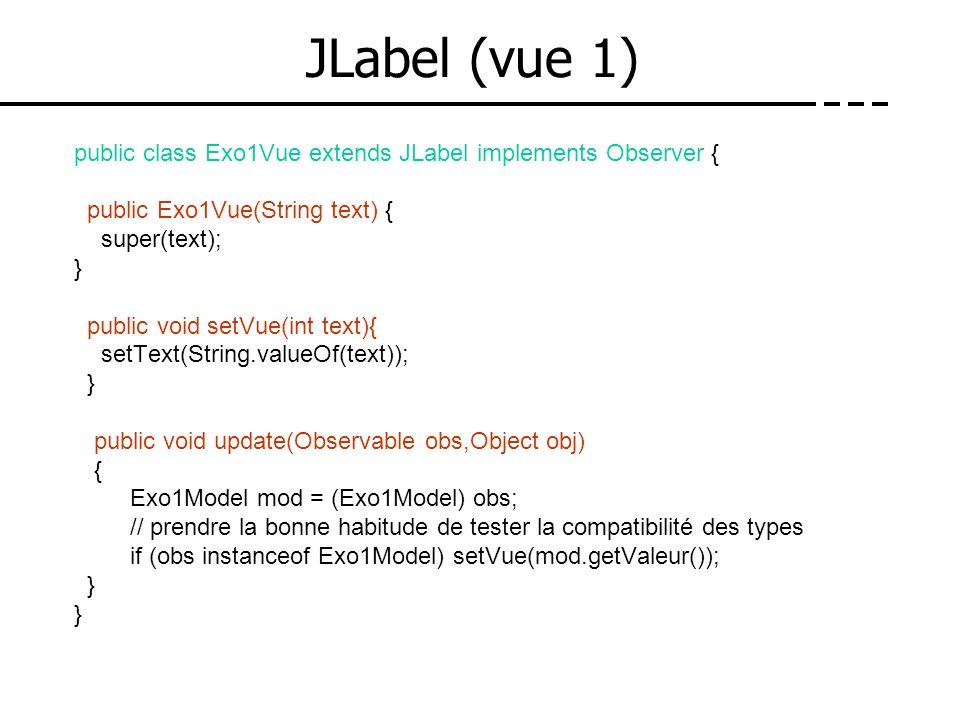 JLabel (vue 1)public class Exo1Vue extends JLabel implements Observer { public Exo1Vue(String text) {