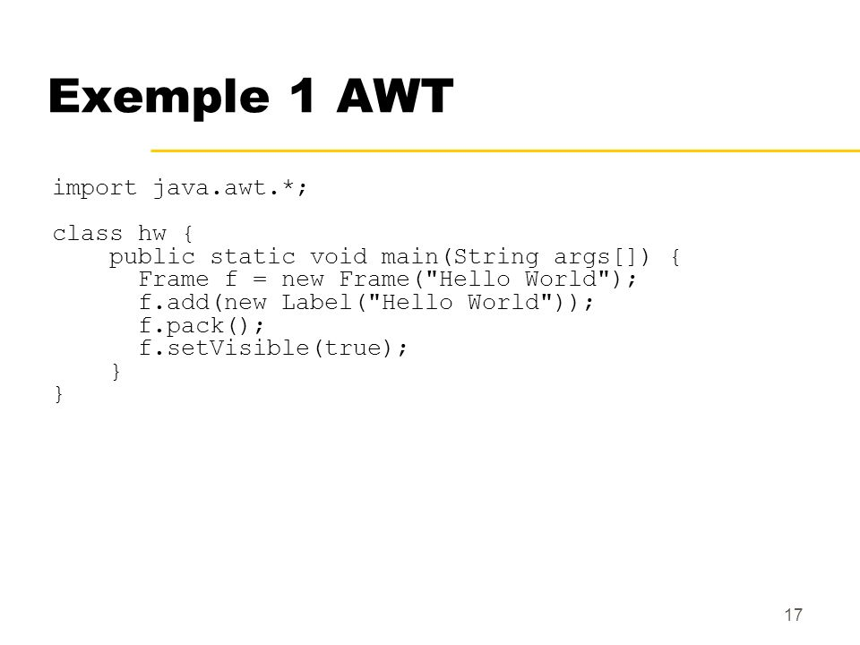 Exemple 1 AWT import java.awt.*; class hw {