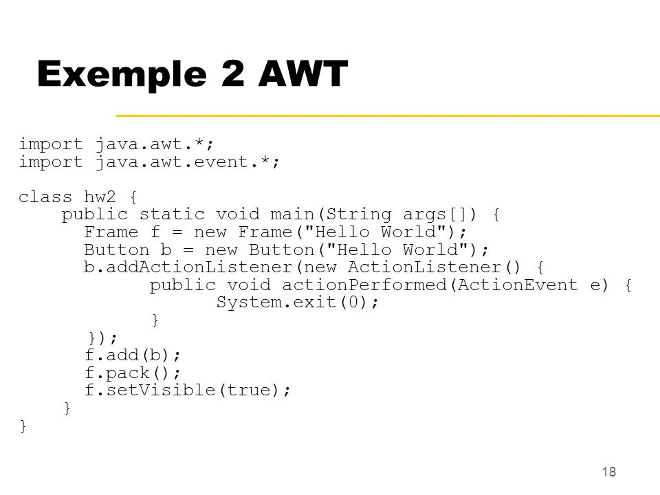 Exemple 2 AWT import java.awt.*; import java.awt.event.*; class hw2 {