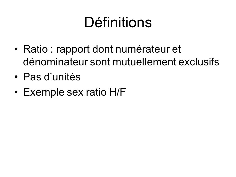 Définitions Ratio : rapport dont numérateur et dénominateur sont mutuellement exclusifs. Pas d'unités.